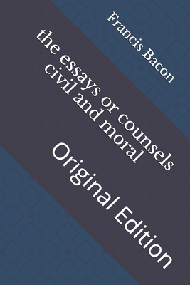 The essays or counsels civil and moral: Original Edition Cover Image