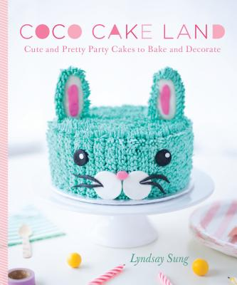 Coco Cake Land: Cute and Pretty Party Cakes to Bake and Decorate Cover Image