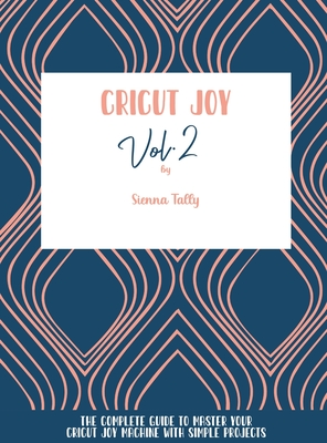 Cricut Joy: The Complete Guide To Master Your Cricut Joy Machine With Simple Projects Cover Image