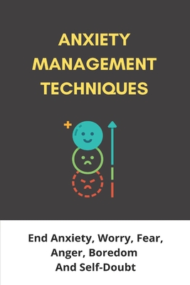 Anxiety Management Techniques: End Anxiety, Worry, Fear, Anger, Boredom, And Self-Doubt: Anxiety Management Techniques Nhs Cover Image