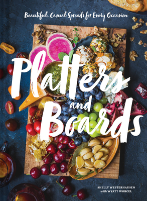 Platters and Boards: Beautiful, Casual Spreads for Every Occasion (Appetizer Cookbooks, Dinner Party Planning Books, Food Presentation Books) Cover Image