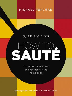 Ruhlman's How to Saute: Foolproof Techniques and Recipes for the Home Cook (Ruhlman's How to... #3) Cover Image