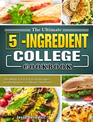 The Ultimate 5-Ingredient College Cookbook: Healthy, Fast & Fresh Recipes for Beginners College Students Cover Image