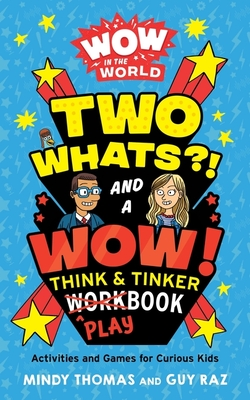 Wow in the World: Two Whats?! and a Wow! Think & Tinker Playbook: Activities and Games for Curious Kids Cover Image