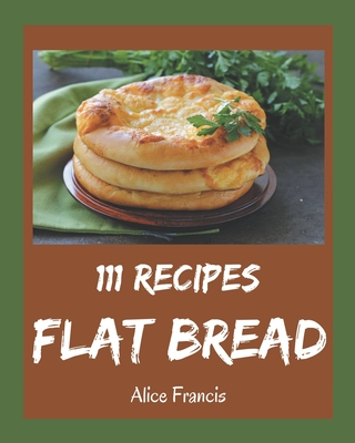 111 Flat Bread Recipes: A Flat Bread Cookbook You Will Need Cover Image
