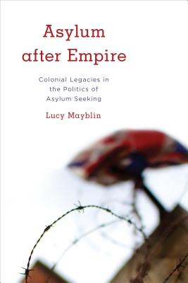 Asylum after Empire: Colonial Legacies in the Politics of Asylum Seeking (Kilombo: International Relations and Colonial Questions) Cover Image