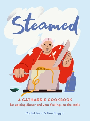 Steamed: A Catharsis Cookbook for Getting Dinner and Your Feelings On the Table Cover Image
