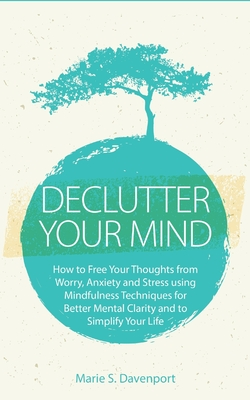 Declutter Your Mind: How to Free Your Thoughts from Worry, Anxiety & Stress using Mindfulness Techniques for Better Mental Clarity and to S Cover Image