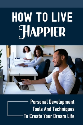 How To Live Happier: Personal Development Tools And Techniques To Create Your Dream Life: Feeling Happier And More Fulfilled Cover Image