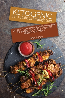 Ketogenic BBQ Cookbook for Beginners: Delicious Low Carb Recipes to Master the Barbeque and Enjoy it with Friends and Family Cover Image