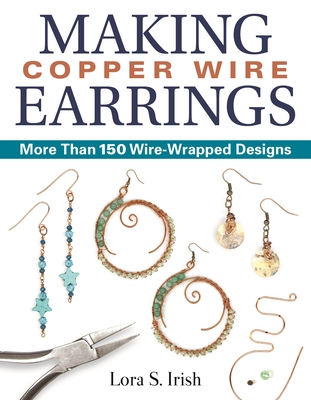 Making Copper Wire Earrings: More Than 150 Wire-Wrapped Designs Cover Image
