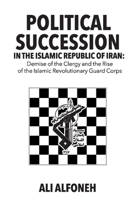 Political Succession in the Islamic Republic of Iran: Demise of the Clergy and the Rise of the Revolutionary Guard Corps Cover Image