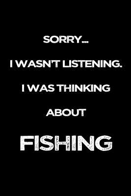 Sorry I Wasn't Listening. I Was Thinking About Fishing: Fishing Story Notebook Cover Image