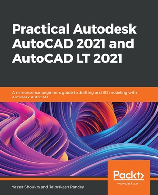 Practical Autodesk AutoCAD 2021 and AutoCAD LT 2021: A no-nonsense, beginner's guide to drafting and 3D modeling with Autodesk AutoCAD Cover Image