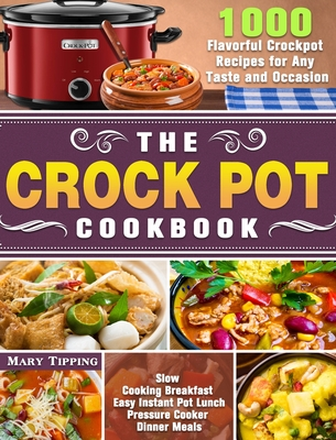 The Crock Pot Cookbook: 1000 Flavorful Crockpot Recipes for Any Taste and Occasion ( Slow Cooking Breakfast - Easy Instant Pot Lunch - Pressur Cover Image