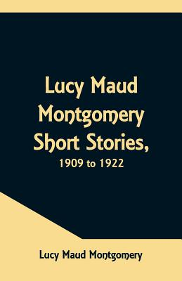Lucy Maud Montgomery Short Stories, 1909 to 1922 Cover Image