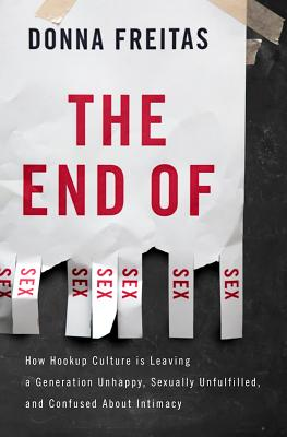 The End of Sex: How Hookup Culture is Leaving a Generation Unhappy, Sexually Unfulfilled, and Confused About Intimacy Cover Image