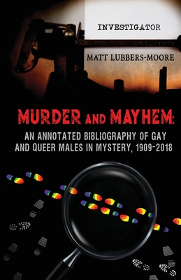 Murder and Mayhem: An Annotated Bibliography of Gay and Queer Males in Mystery, 1909-2018 Cover Image