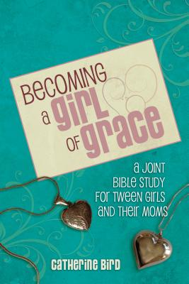 Becoming a Girl of Grace: A Bible Study for Tween Girls & Their Moms Cover Image