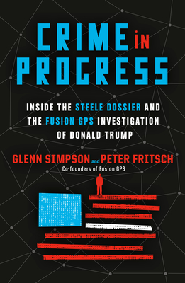 Crime in Progress: Inside the Steele Dossier and the Fusion GPS Investigation of Donald Trump Cover Image