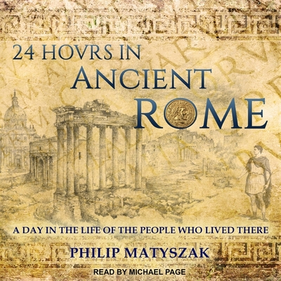 24 Hours in Ancient Rome Lib/E: A Day in the Life of the People Who Lived There Cover Image