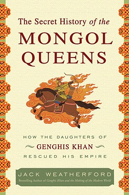 The Secret History of the Mongol Queens: How the Daughters of Genghis Khan Rescued His Empire Cover Image