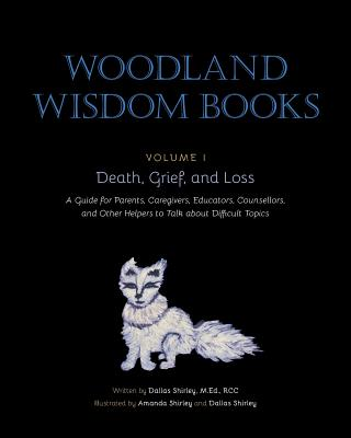 Death, Grief, and Loss: A Guide for Parents, Caregivers, Educators, Counsellors, and Other Helpers to Talk about Difficult Topics (Woodland Wisdom Books) Cover Image
