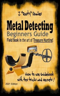 Metal Detecting, Beginners Guide: Field Book In the art of Treasure Hunting! Cover Image