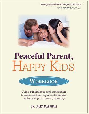 Peaceful Parent, Happy Kids Workbook: Using Mindfulness and Connection to Raise Resilient, Joyful Children and Rediscover Your Love of Parenting Cover Image