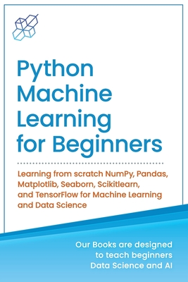 Python Machine Learning for Beginners: Learning from scratch NumPy, Pandas, Matplotlib, Seaborn, Scikitlearn, and TensorFlow for Machine Learning and Cover Image