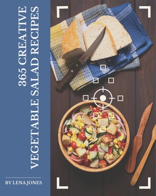 365 Creative Vegetable Salad Recipes: A Vegetable Salad Cookbook You Will Need Cover Image