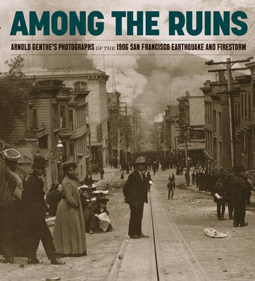 Among the Ruins: Arnold Genthe's Photographs of the 1906 San Francisco Earthquake and Firestorm cover