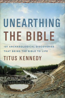 Unearthing the Bible: 101 Archaeological Discoveries That Bring the Bible to Life Cover Image