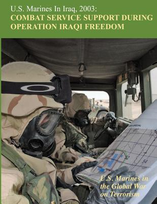 U.S. Marines in Iraq, 2003: Combat Service Support During Operation Iraqi Freedom: U.S. Marines in the Global War on Terrorism Cover Image