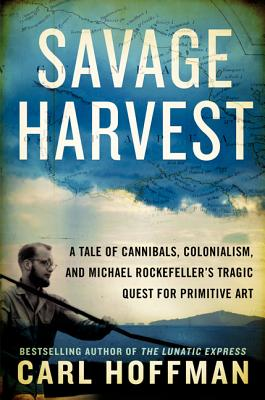 Savage Harvest: A Tale of Cannibals, Colonialism, and Michael Rockefeller's Tragic Quest for Primitive Art