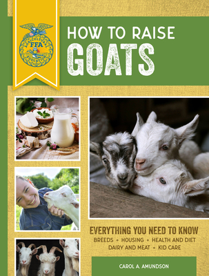 How to Raise Goats: Third Edition, Everything You Need to Know: Breeds, Housing, Health and Diet, Dairy and Meat, Kid Care (FFA) Cover Image