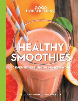 Good Housekeeping Healthy Smoothies, 9: 60 Energizing Blender Drinks & More! (Good Food Guaranteed #9) Cover Image