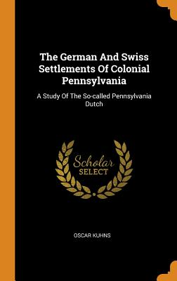The German and Swiss Settlements of Colonial Pennsylvania: A Study of the So-Called Pennsylvania Dutch Cover Image