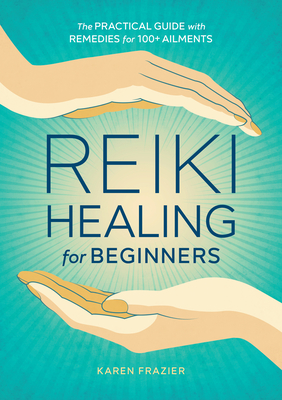 Reiki Healing for Beginners: The Practical Guide with Remedies for 100+ Ailments Cover Image