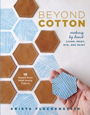 Beyond Cotton: Making by Hand: Stamp, Print, Dye & Paint 18 Modern Mixed Media Sewing Projects Cover Image