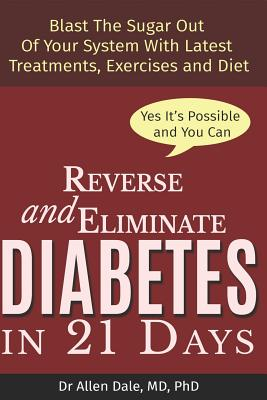 Reverse and Eliminate Diabetes in 21 Days: Blast the Sugar Out of Your System with Latest Treatments, Diets and Exercises Cover Image
