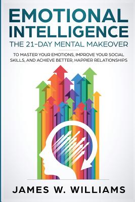 Emotional Intelligence: The 21-Day Mental Makeover to Master Your Emotions, Improve Your Social Skills, and Achieve Better, Happier Relationsh Cover Image