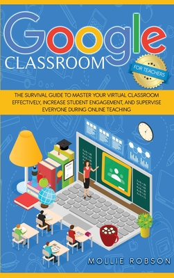 Google Classroom for teachers: The survival guide to master your virtual classroom effectively, increase student engagement, and supervise everyone d Cover Image