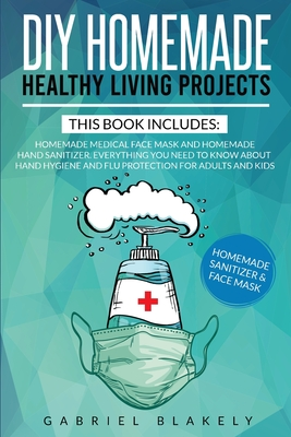 Diy Homemade Healthy Living Projects: This Book Includes: Homemade Medical Face Mask And Homemade Hand Sanitizer. Everything You Need To Know About Ha Cover Image