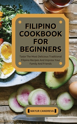 Filipino Cookbook for Beginners: Taste The Most Delicious Traditional Filipino Recipes And Impress Your Family And Friends Cover Image