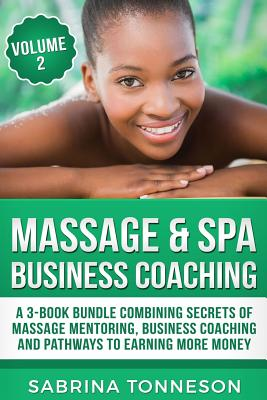 Massage & Spa Business Coaching: A 3 -Book Bundle Combining Secrets Of Massage Mentoring, Business Coaching and Pathways To Earning More Money Cover Image