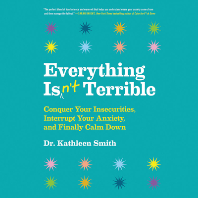 Everything Isn't Terrible: Conquer Your Insecurities, Interrupt Your Anxiety, and Finally Calm Down Cover Image