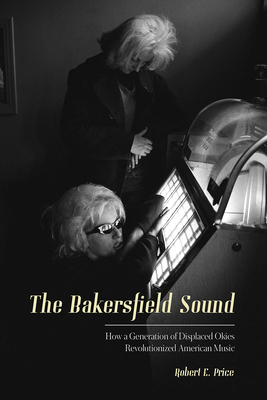 The Bakersfield Sound: How a Generation of Displaced Okies Revolutionized American Music Cover Image