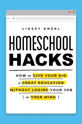 Homeschool Hacks: How to Give Your Kid a Great Education Without Losing Your Job (or Your Mind) Cover Image