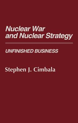 Nuclear War and Nuclear Strategy: Unfinished Business (Contributions in Legal Studies #68) cover